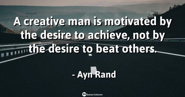 A creative man is motivated by the desire to achieve, not by the desire to beat others. – Ayn Rand