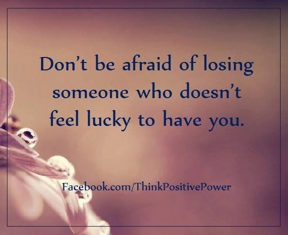 Don't be afraid of losing someone  who doesn't realize how lucky they are  to have y ...