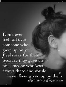 Don't ever feel sad over someone who gave up on you …