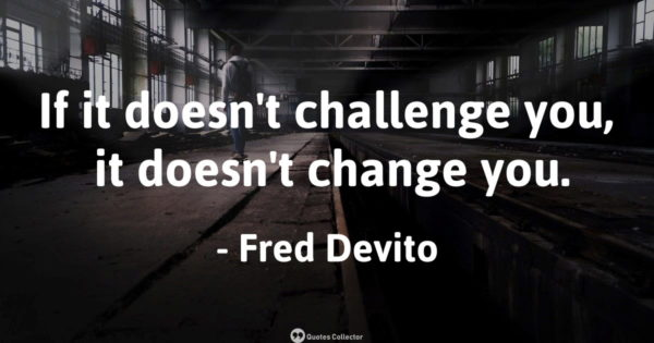 If it doesn't challenge you, it doesn't change you. – Fred Devito