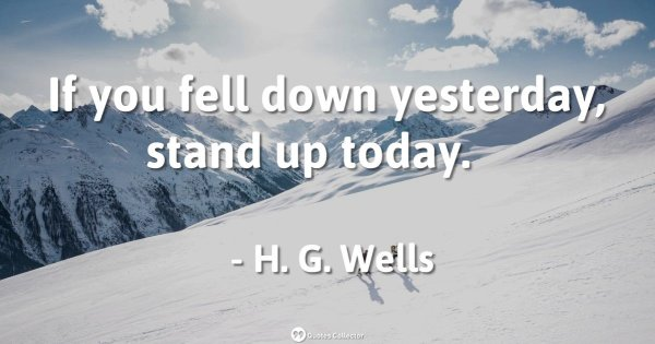 If you fell down yesterday, stand up today. – H. G. Wells