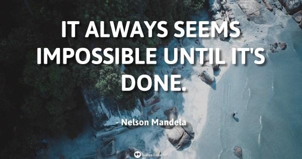 It always seems impossible until it's done. – Nelson Mandela