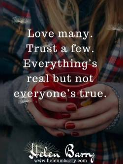 Love many. Trust a few. Everything's real but not everyone's true.