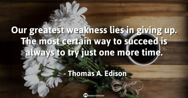 Our greatest weakness lies in giving up. The most certain way to succeed is always to try just o ...