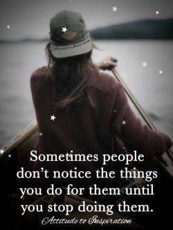Sometimes people don't notice the things you do for them until you stop doing them.