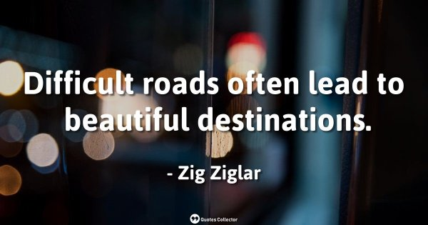 Difficult roads often lead to beautiful destinations. – Zig Ziglar