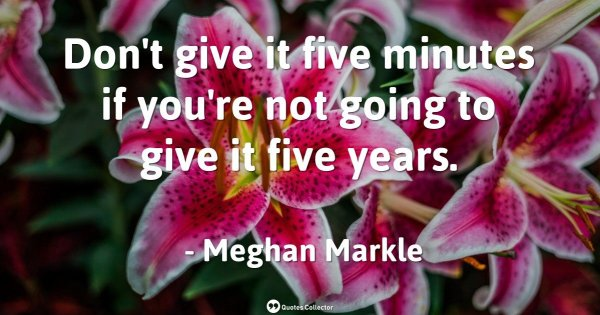 Don't give it five minutes if you're not going to give it five years. – Meghan Markle