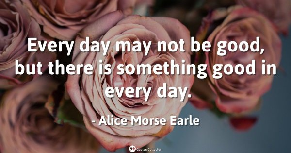 Every day may not be good, but there is something good in every day. – Alice Morse Earle