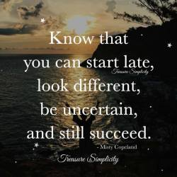 Know that you can start late, look different, be uncertain and still succeed.