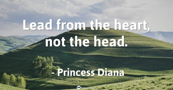 Lead from the heart, not the head. – Princess Diana