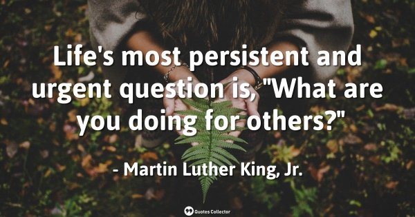"Life's most persistent and urgent question is, ""What are you doing for others?"" – Martin Luther  ..."