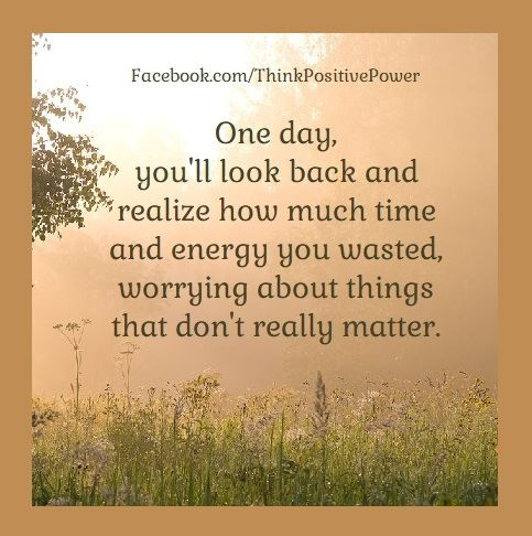 One day,  you'll look back and realize   how much time and energy you wasted,   worrying a ...