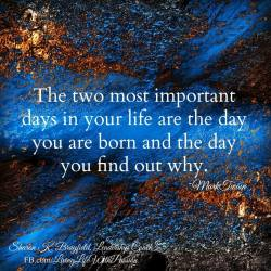 """""""The two most important days of your life are the day your are born and the day you find o ..."""