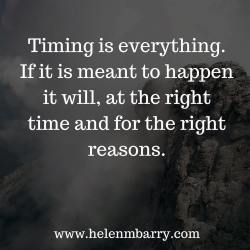 Timing is everything. If it is meant to happen it will, at the right time and for the right reas ...