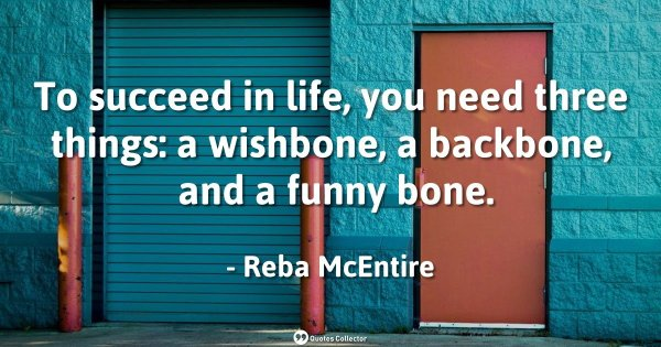 To succeed in life, you need three things: a wishbone, a backbone, and a funny bone. – Reba McEntire