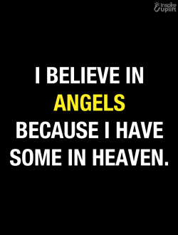 I believe in angles because I have some in Heaven