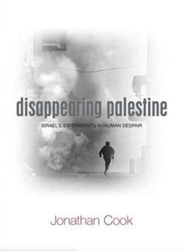 Jonathan Cook: Disappearing Palestine - Israel's experiment in Human Despair