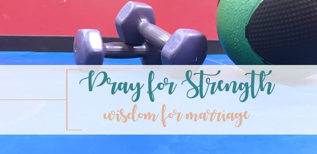 Pray for Strength wisdom for marriage gym equipment hand weights medicine ball