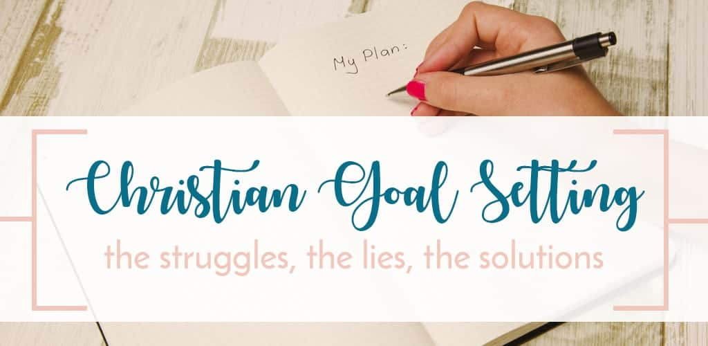 Setting Goals as a Christian - The Struggle, Lies, and Solutions to Christian Goal Setting
