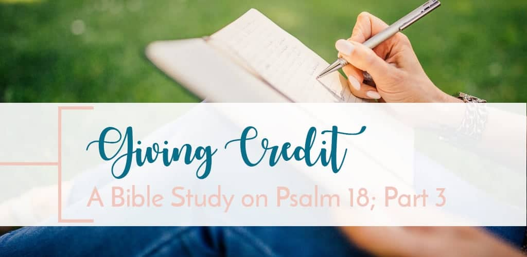 Part 3 of Bible Study on Psalm 18. King David giving credit where credit is due.