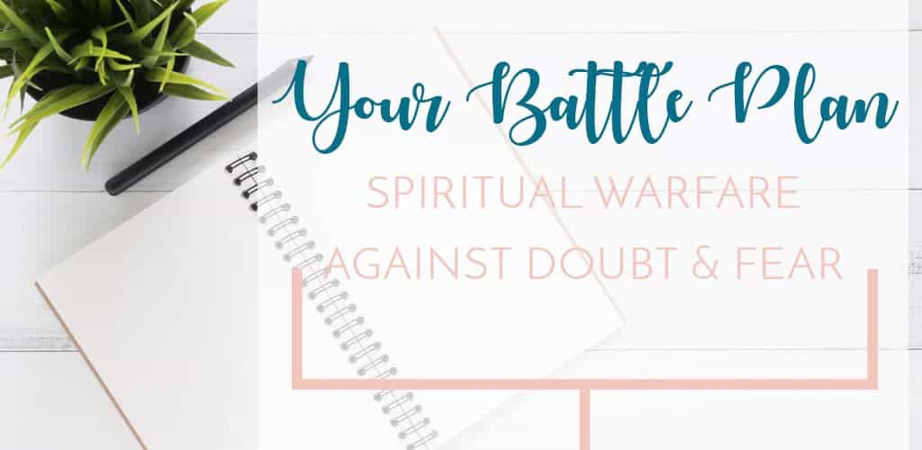 Get out your pen and notebook and write this down. It's your battle plan for spiritual warfare against doubt and fear