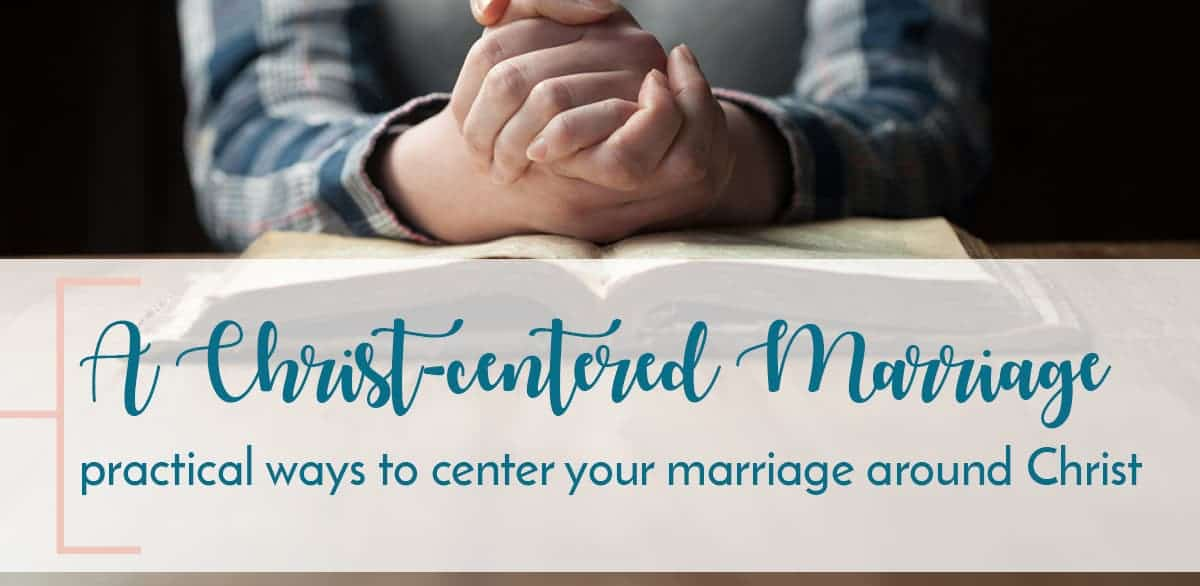 practical ways to make your marriage a Christ centered marriage