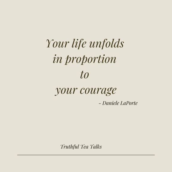 Your life unfolds in proportion to your courage - Personal Growth Quote