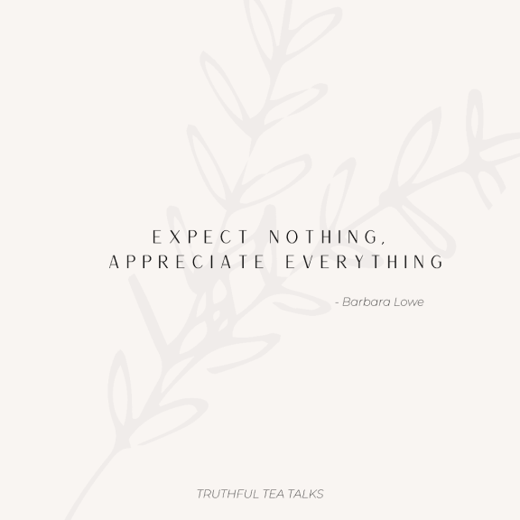 Expect nothing, appreciate everything  - Personal Growth Quote