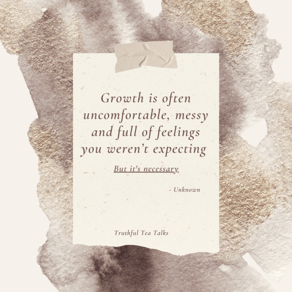 Growth is often uncomfortable, messy and full of feelings you weren't expecting, but it is necessary.