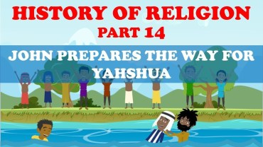 HISTORY OF RELIGION (Part 14): JOHN PREPARES THE WAY FOR YAHSHUA