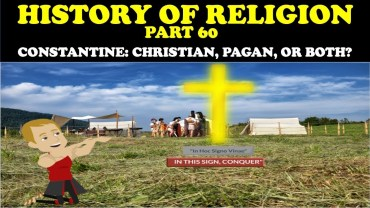 HISTORY OF RELIGION (Part 60): CONSTANTINE: CHRISTIAN, PAGAN, OR BOTH?