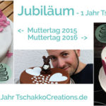 Jubiläum – 1 Jahr TschakkoCreations.de