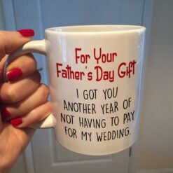 Dad Mug I Got You Another Year Not Having To Pay My Wedding