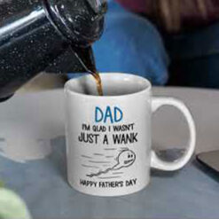 Funny Dad Mug I'm Glad I Wasn't Just A Wank Happy Fathers Day