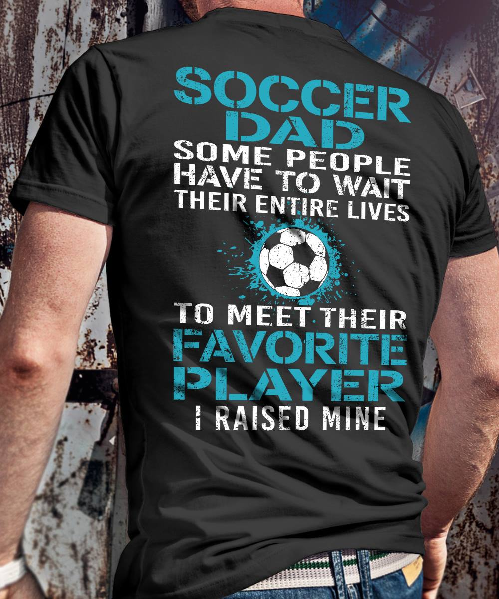 Soccer Dad Some People Have To Wait Their Entire Lives To Meet Their Favorite Player I Raised Mine