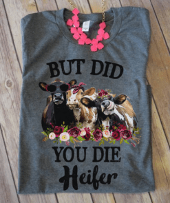 Funny Heifer Shirt But Did You Die