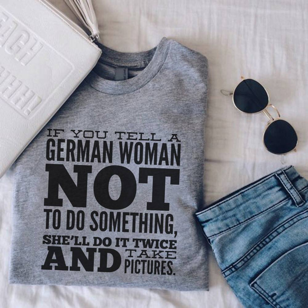 German Shirt If You Tell A German Women Not To Do Something