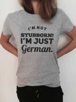 German Shirt I'm Not Stubborn I'm Just German
