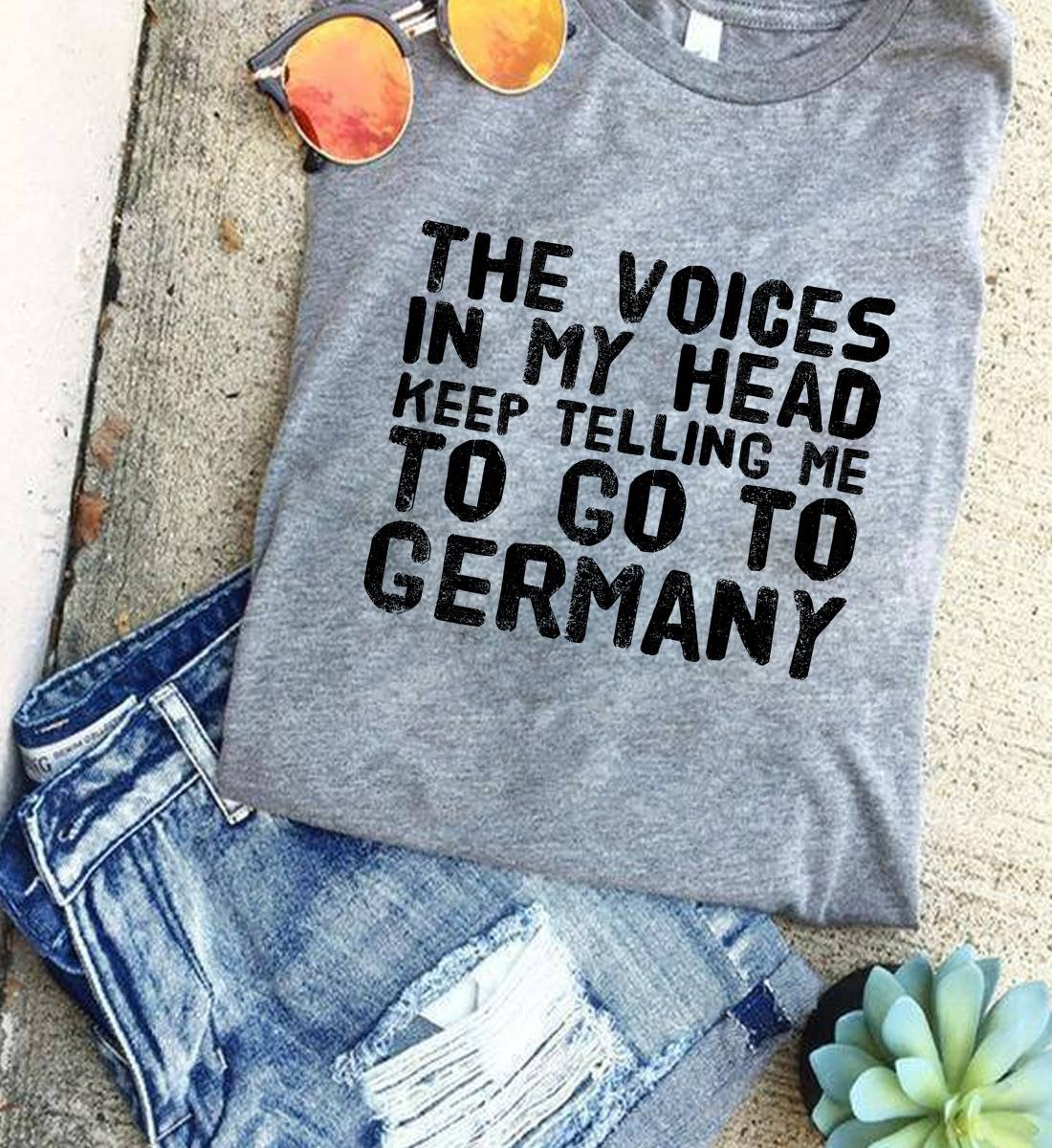 German Shirt The Voices In My Head Tell Me Go To Germany