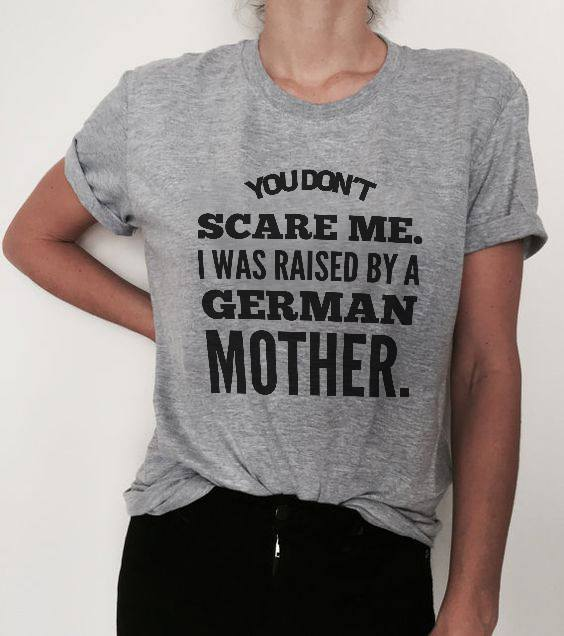 German Shirt You Don't Scare Me Raised By German Mother