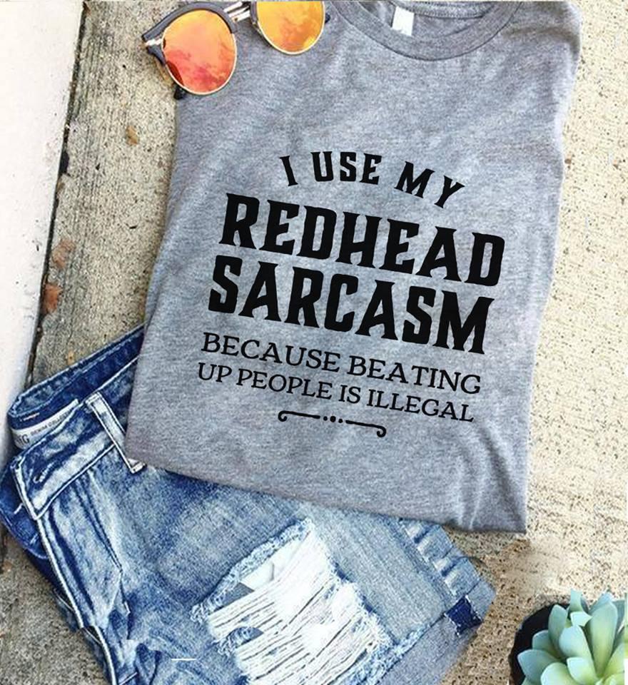 Redhead Shirt I Use My Redhead Sarcasm Beating People Illigal