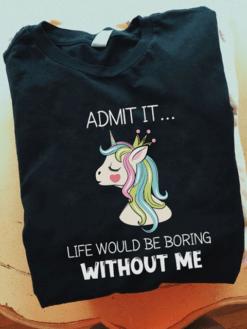 Unicorn Shirt Admit It Life Would Be Boring Without Me