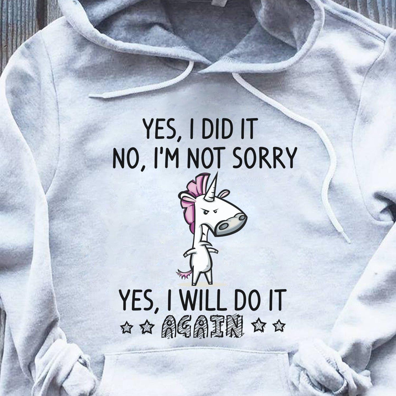 Unicorn Shirt Yes I Did It No I'm Not Sorry I'll Do It Again