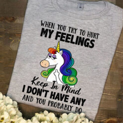 Unicorn Shirt You Try To Hurt My Feelings I Don't Have Any