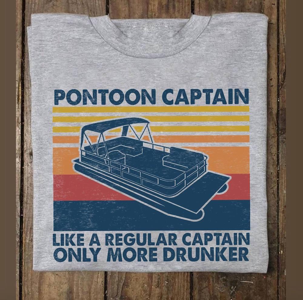 Pontoon Captain Like A Regular Captain Only More Drunker Shirt.