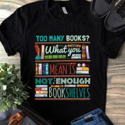 Book Shirt Too Many Books What You Mean Is