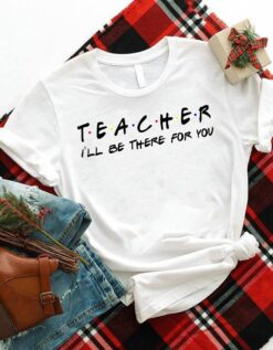 Funny Teacher Shirt I'll Be There For You