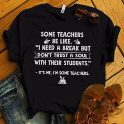 Funny Teacher Shirt Some Teachers Be Like I Need A Break