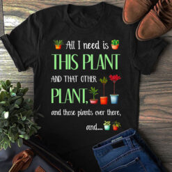 Garden Shirt Need Is This Plant And Those Plants Over There