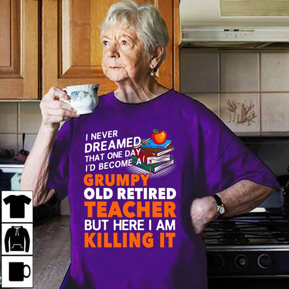 Grumpy Old Retired Teacher Shirt Here I Am Killing It